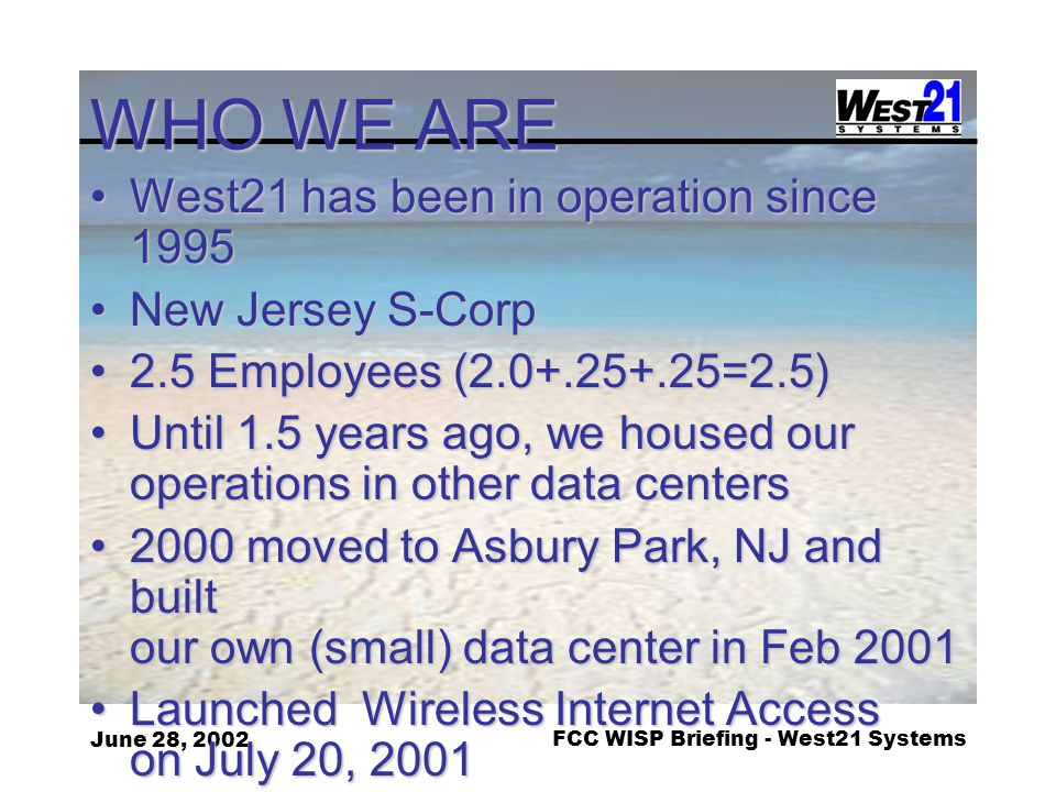 June 28, 2002FCC WISP Briefing - West21 Systems WHO WE ARE West21 has been in operation since 1995West21 has been in operation since 1995 New Jersey S-CorpNew Jersey S-Corp 2.5 Employees (2.0+.25+.25=2.5)2.5 Employees (2.0+.25+.25=2.5) Until 1.5 years ago, we housed our operations in other data centersUntil 1.5 years ago, we housed our operations in other data centers 2000 moved to Asbury Park, NJ and built our own (small) data center in Feb 20012000 moved to Asbury Park, NJ and built our own (small) data center in Feb 2001 Launched Wireless Internet Access on July 20, 2001Launched Wireless Internet Access on July 20, 2001