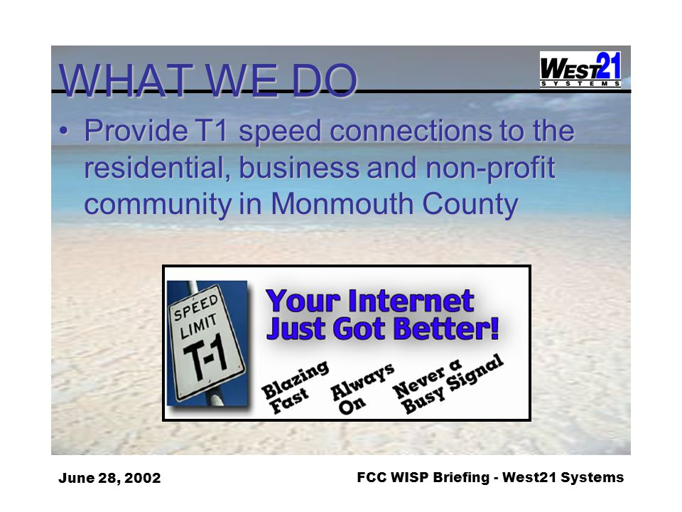 June 28, 2002FCC WISP Briefing - West21 Systems WHAT WE DO Provide T1 speed connections to the residential, business and non-profit community in Monmouth CountyProvide T1 speed connections to the residential, business and non-profit community in Monmouth County