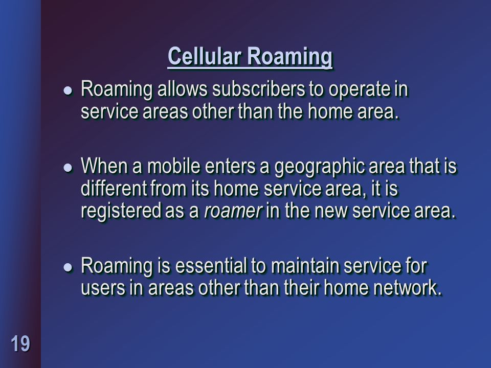 19 Cellular Roaming l Roaming allows subscribers to operate in service areas other than the home area.
