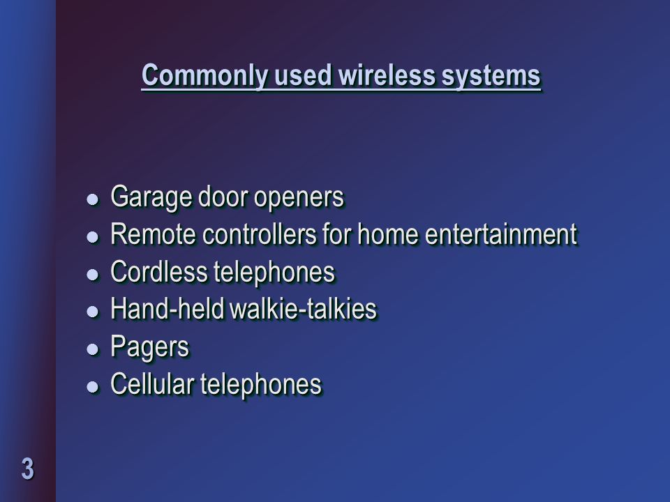 3 Commonly used wireless systems l Garage door openers l Remote controllers for home entertainment l Cordless telephones l Hand-held walkie-talkies l Pagers l Cellular telephones l Garage door openers l Remote controllers for home entertainment l Cordless telephones l Hand-held walkie-talkies l Pagers l Cellular telephones