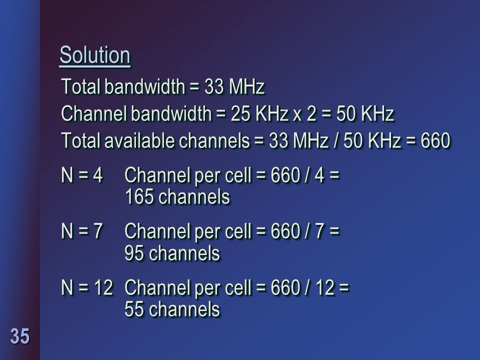 35 SolutionSolution Total bandwidth = 33 MHz Channel bandwidth = 25 KHz x 2 = 50 KHz Total available channels = 33 MHz / 50 KHz = 660 N = 4 Channel per cell = 660 / 4 = 165 channels N = 7 Channel per cell = 660 / 7 = 95 channels N = 12 Channel per cell = 660 / 12 = 55 channels Total bandwidth = 33 MHz Channel bandwidth = 25 KHz x 2 = 50 KHz Total available channels = 33 MHz / 50 KHz = 660 N = 4 Channel per cell = 660 / 4 = 165 channels N = 7 Channel per cell = 660 / 7 = 95 channels N = 12 Channel per cell = 660 / 12 = 55 channels