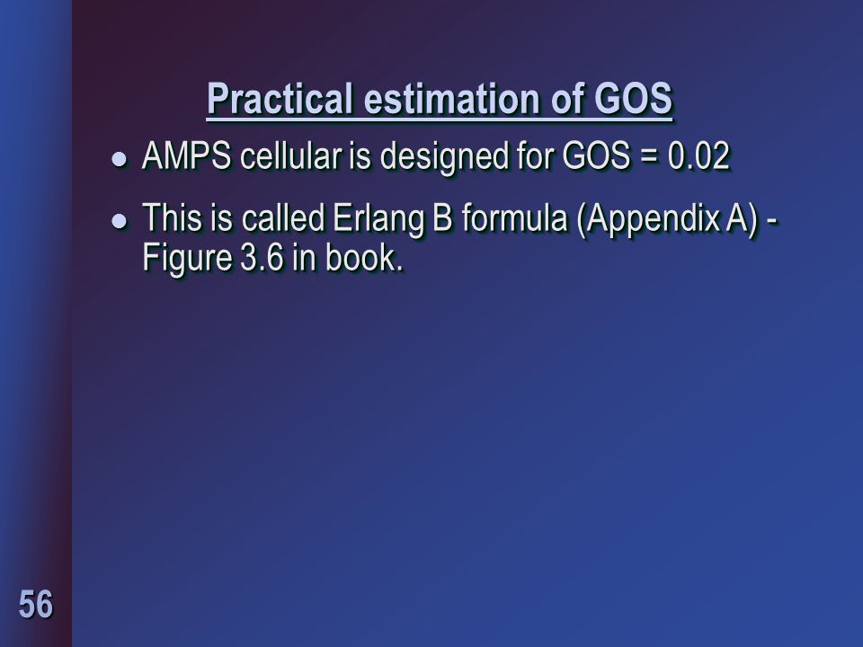 56 Practical estimation of GOS l AMPS cellular is designed for GOS = 0.02 l This is called Erlang B formula (Appendix A) - Figure 3.6 in book.