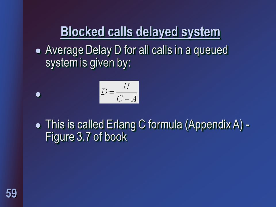 59 Blocked calls delayed system l Average Delay D for all calls in a queued system is given by: l l This is called Erlang C formula (Appendix A) - Figure 3.7 of book l Average Delay D for all calls in a queued system is given by: l l This is called Erlang C formula (Appendix A) - Figure 3.7 of book