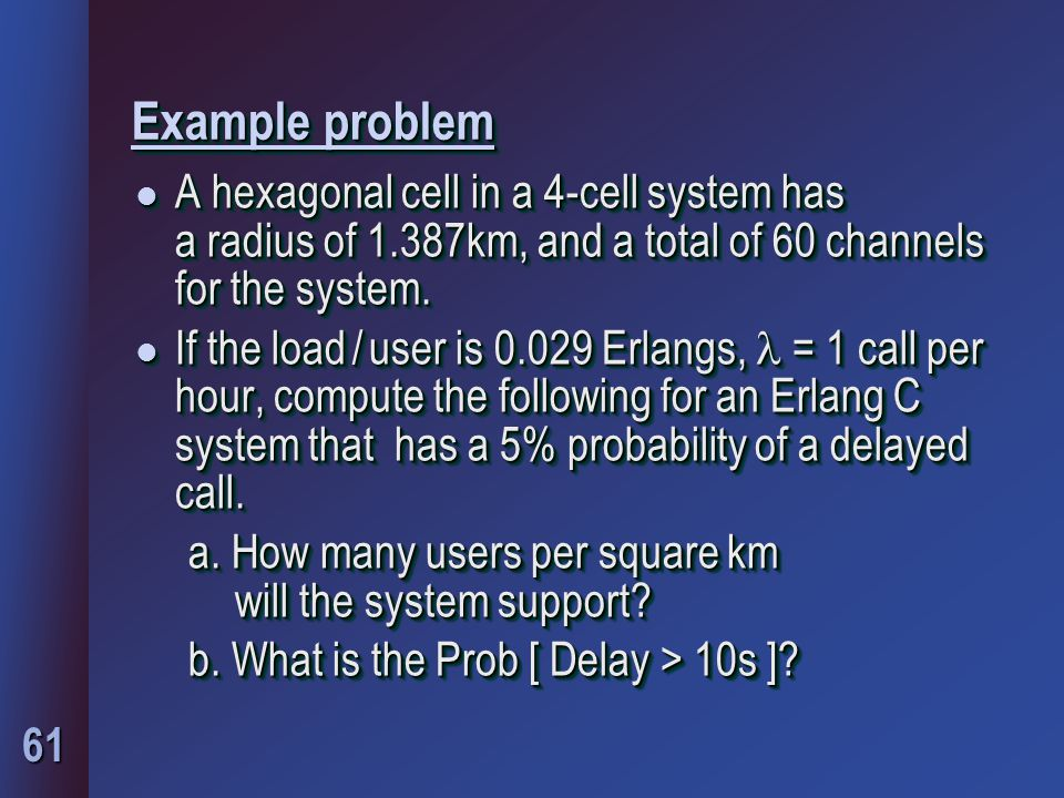 61 Example problem l A hexagonal cell in a 4-cell system has a radius of 1.387km, and a total of 60 channels for the system.