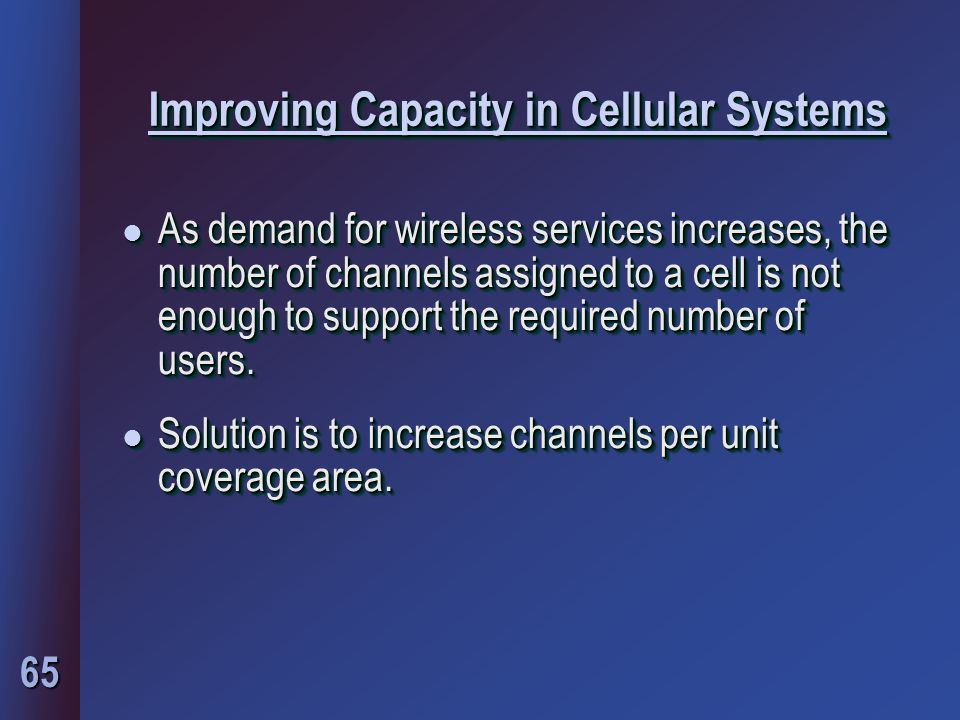 65 Improving Capacity in Cellular Systems l As demand for wireless services increases, the number of channels assigned to a cell is not enough to support the required number of users.