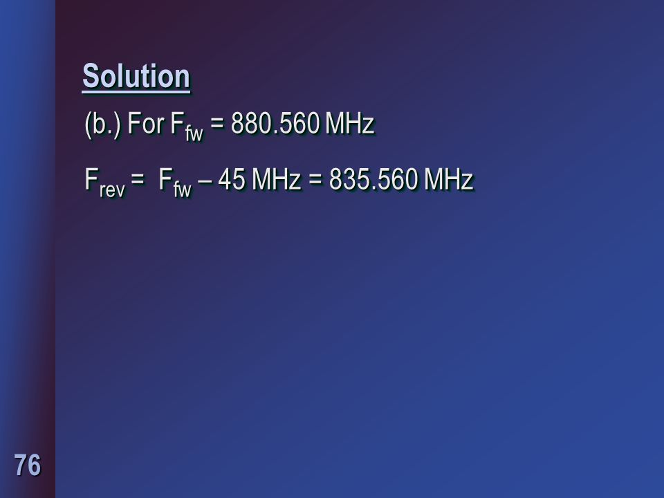 76 SolutionSolution (b.) For F fw = 880.560 MHz F rev = F fw – 45 MHz = 835.560 MHz (b.) For F fw = 880.560 MHz F rev = F fw – 45 MHz = 835.560 MHz