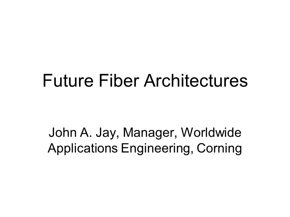Future Fiber Architectures John A. Jay, Manager, Worldwide Applications Engineering, Corning