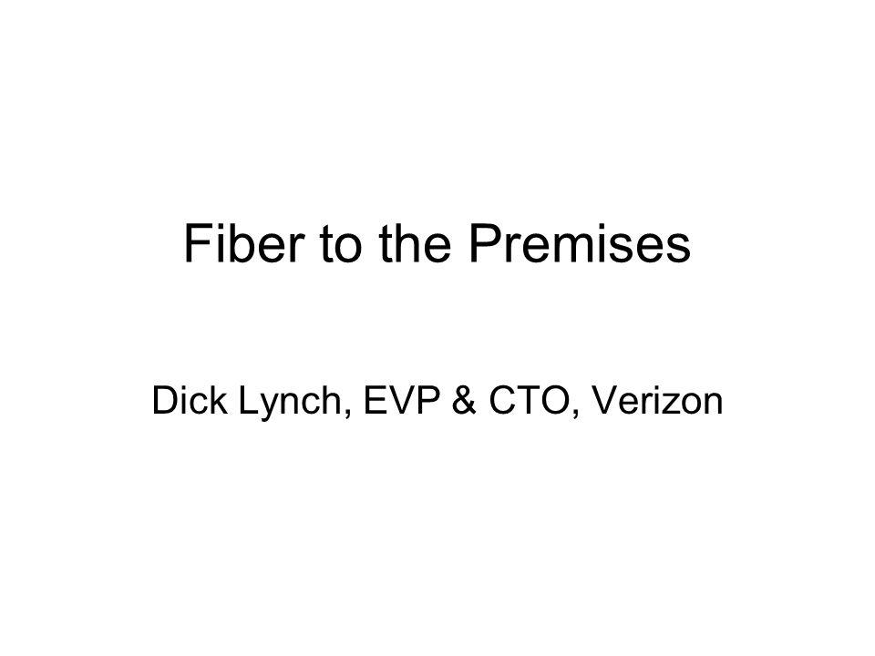 Fiber to the Premises Dick Lynch, EVP & CTO, Verizon
