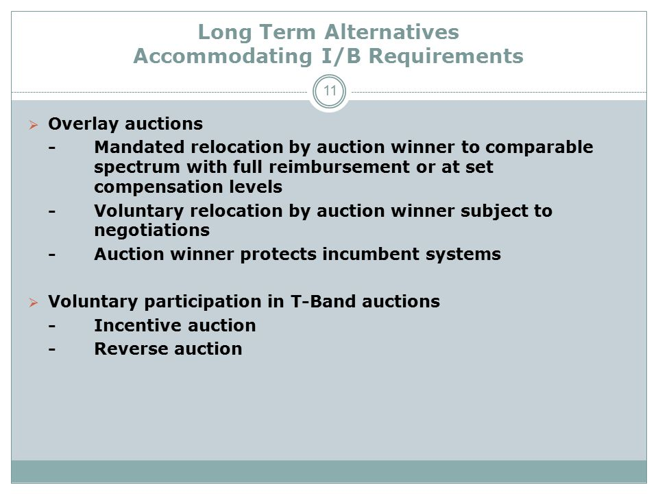 Long Term Alternatives Accommodating I/B Requirements  Overlay auctions -Mandated relocation by auction winner to comparable spectrum with full reimbursement or at set compensation levels -Voluntary relocation by auction winner subject to negotiations -Auction winner protects incumbent systems  Voluntary participation in T-Band auctions -Incentive auction -Reverse auction 11