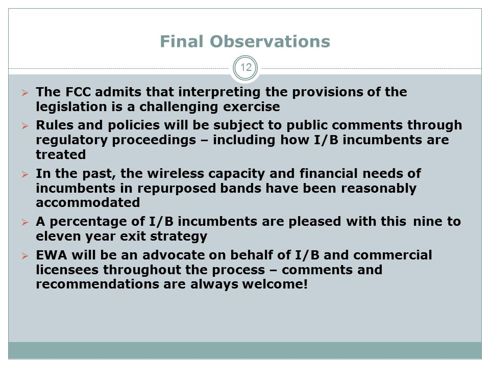 Final Observations  The FCC admits that interpreting the provisions of the legislation is a challenging exercise  Rules and policies will be subject to public comments through regulatory proceedings – including how I/B incumbents are treated  In the past, the wireless capacity and financial needs of incumbents in repurposed bands have been reasonably accommodated  A percentage of I/B incumbents are pleased with thisnine to eleven year exit strategy  EWA will be an advocate on behalf of I/B and commercial licensees throughout the process – comments and recommendations are always welcome.