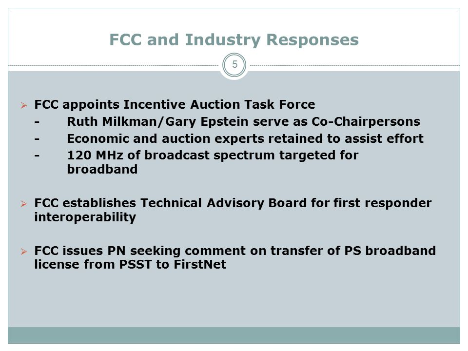 FCC and Industry Responses  FCC appoints Incentive Auction Task Force -Ruth Milkman/Gary Epstein serve as Co-Chairpersons -Economic and auction experts retained to assist effort -120 MHz of broadcast spectrum targeted for broadband  FCC establishes Technical Advisory Board for first responder interoperability  FCC issues PN seeking comment on transfer of PS broadband license from PSST to FirstNet 5