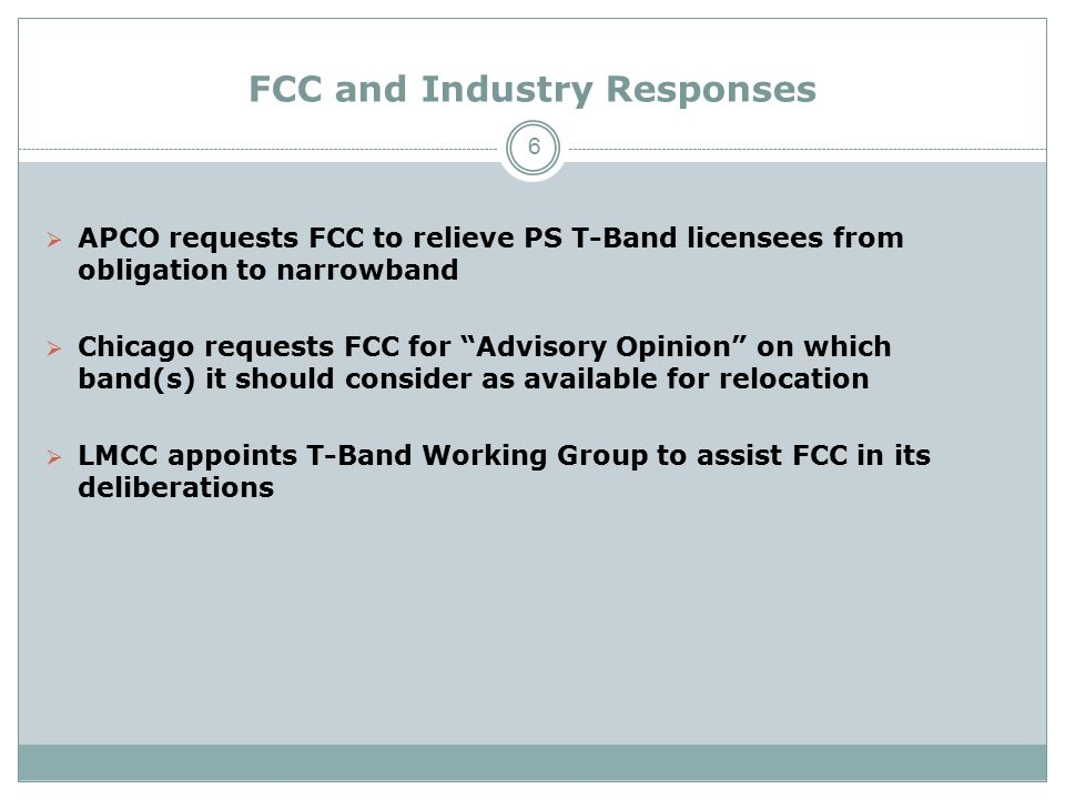 FCC and Industry Responses  APCO requests FCC to relieve PS T-Band licensees from obligation to narrowband  Chicago requests FCC for Advisory Opinion on which band(s) it should consider as available for relocation  LMCC appoints T-Band Working Group to assist FCC in its deliberations 6