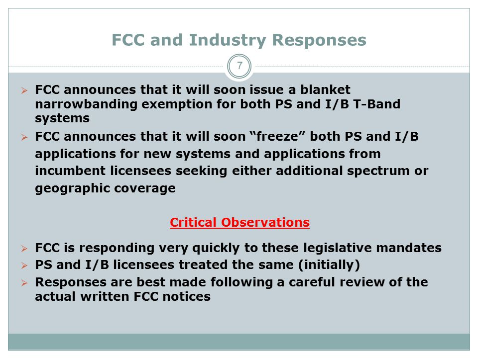 FCC and Industry Responses  FCC announces that it will soon issue a blanket narrowbanding exemption for both PS and I/B T-Band systems  FCC announces that it will soon freeze both PS and I/B applications for new systems and applications from incumbent licensees seeking either additional spectrum or geographic coverage Critical Observations  FCC is responding very quickly to these legislative mandates  PS and I/B licensees treated the same (initially)  Responses are best made following a careful review of the actual written FCC notices 7