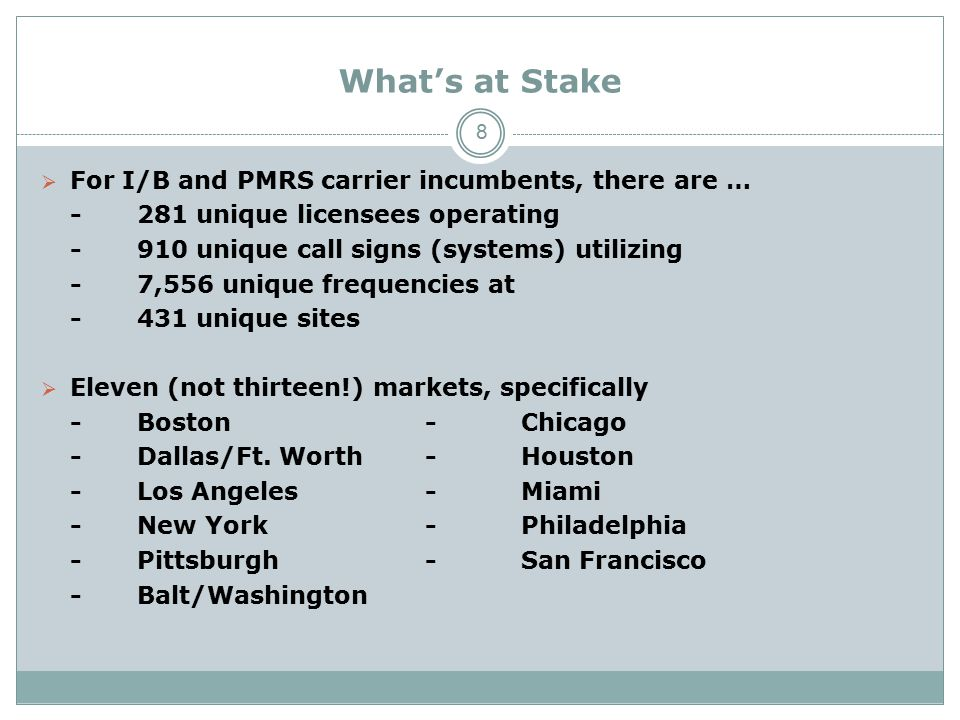 What's at Stake  For I/B and PMRS carrier incumbents, there are … -281 unique licensees operating -910 unique call signs (systems) utilizing -7,556 unique frequencies at -431 unique sites  Eleven (not thirteen!) markets, specifically -Boston-Chicago -Dallas/Ft.