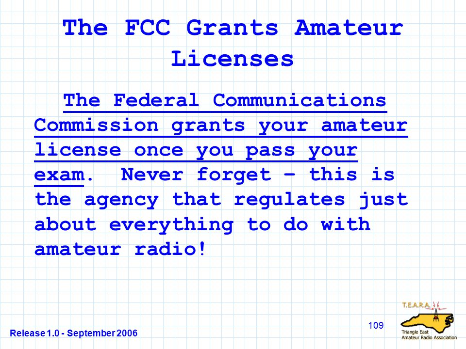 Release 1.0 - September 2006 109 The FCC Grants Amateur Licenses The Federal Communications Commission grants your amateur license once you pass your exam.