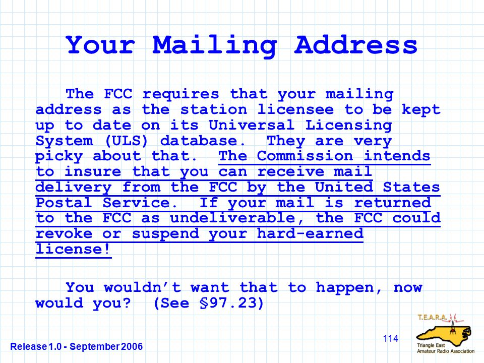 Release 1.0 - September 2006 114 Your Mailing Address The FCC requires that your mailing address as the station licensee to be kept up to date on its Universal Licensing System (ULS) database.