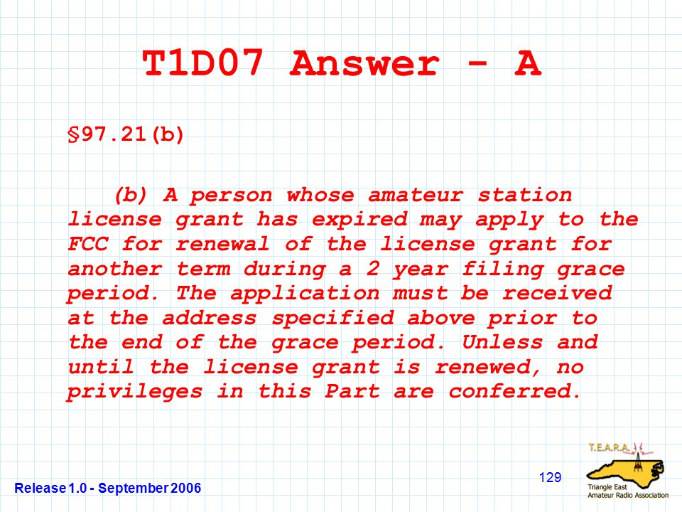 Release 1.0 - September 2006 129 T1D07 Answer - A §97.21(b) (b) A person whose amateur station license grant has expired may apply to the FCC for renewal of the license grant for another term during a 2 year filing grace period.
