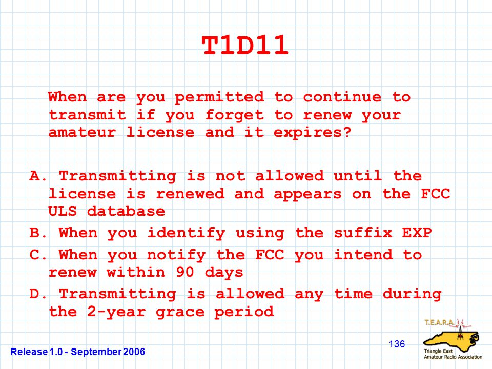Release 1.0 - September 2006 136 T1D11 When are you permitted to continue to transmit if you forget to renew your amateur license and it expires.