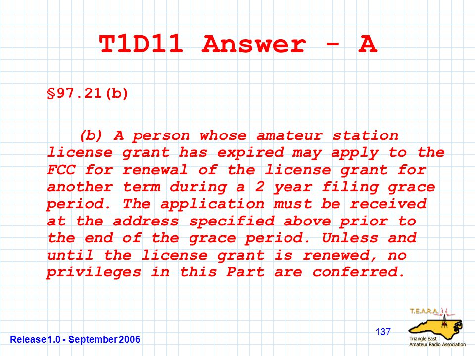 Release 1.0 - September 2006 137 T1D11 Answer - A §97.21(b) (b) A person whose amateur station license grant has expired may apply to the FCC for renewal of the license grant for another term during a 2 year filing grace period.