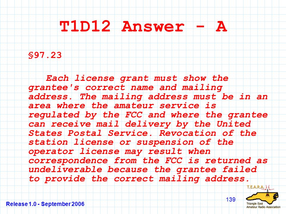 Release 1.0 - September 2006 139 T1D12 Answer - A §97.23 Each license grant must show the grantee s correct name and mailing address.