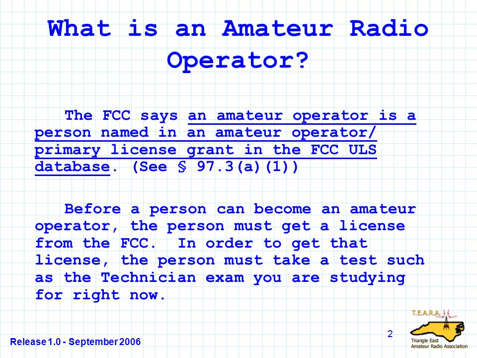 Release 1.0 - September 2006 123 T1D04 Answer - D §97.5(a) The thing to remember is that the Federal Communications Commission (FCC) regulates all aspects of amateur radio, from issuing the license to enforcement actions.