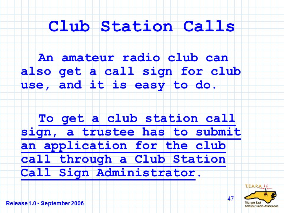 Release 1.0 - September 2006 47 Club Station Calls An amateur radio club can also get a call sign for club use, and it is easy to do.