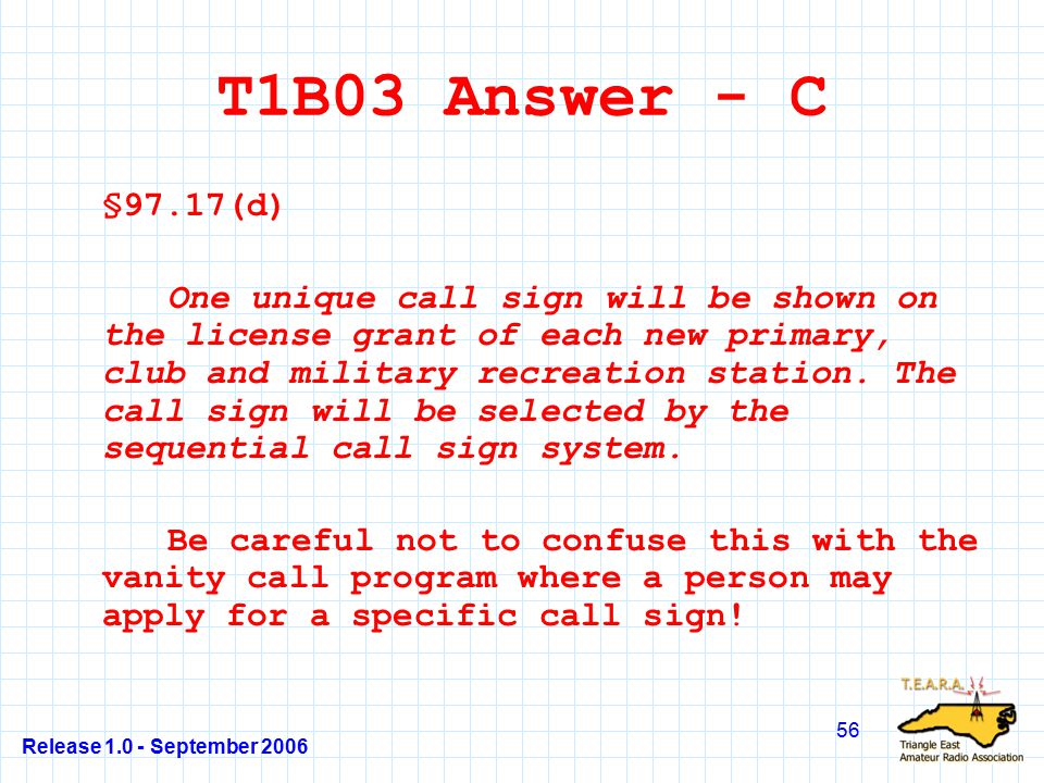 Release 1.0 - September 2006 56 T1B03 Answer - C §97.17(d) One unique call sign will be shown on the license grant of each new primary, club and military recreation station.