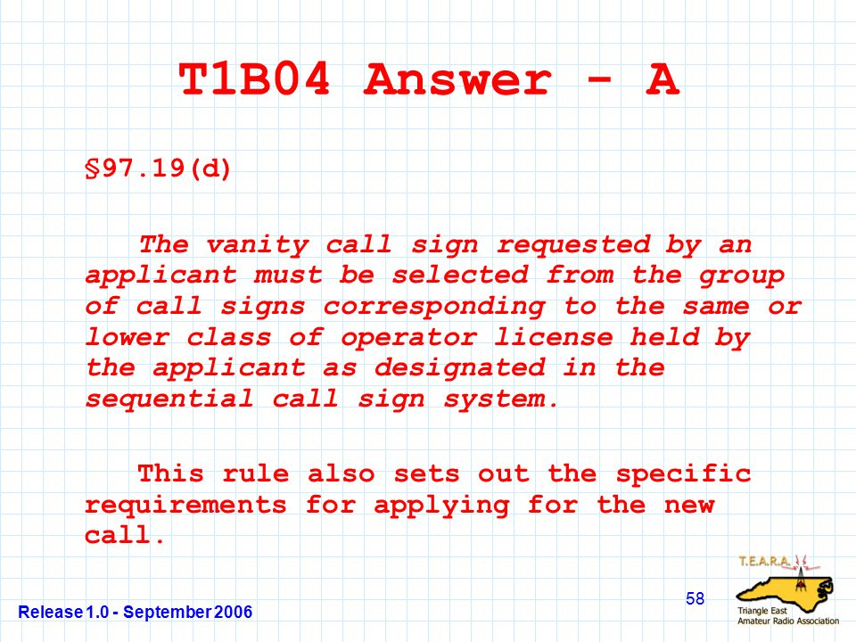 Release 1.0 - September 2006 58 T1B04 Answer - A §97.19(d) The vanity call sign requested by an applicant must be selected from the group of call signs corresponding to the same or lower class of operator license held by the applicant as designated in the sequential call sign system.