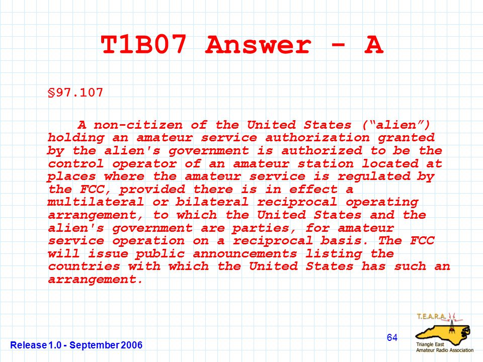 Release 1.0 - September 2006 64 T1B07 Answer - A §97.107 A non-citizen of the United States ( alien ) holding an amateur service authorization granted by the alien s government is authorized to be the control operator of an amateur station located at places where the amateur service is regulated by the FCC, provided there is in effect a multilateral or bilateral reciprocal operating arrangement, to which the United States and the alien s government are parties, for amateur service operation on a reciprocal basis.