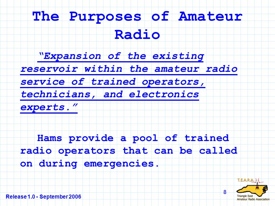 Release 1.0 - September 2006 9 The Purposes of Amateur Radio Continuation and extension of the amateur s unique ability to enhance international goodwill. Hams spread goodwill as they communicate with other hams all over the world.