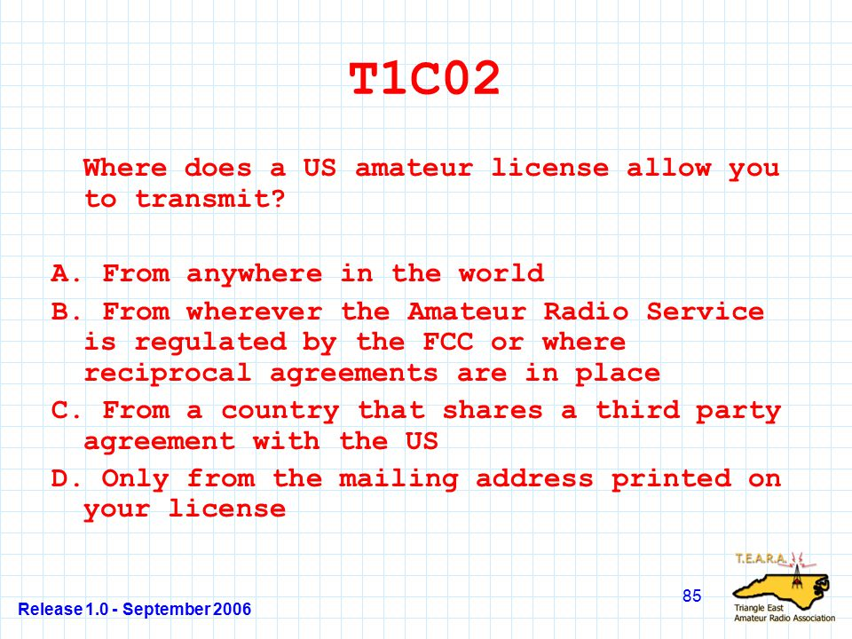 Release 1.0 - September 2006 85 T1C02 Where does a US amateur license allow you to transmit.
