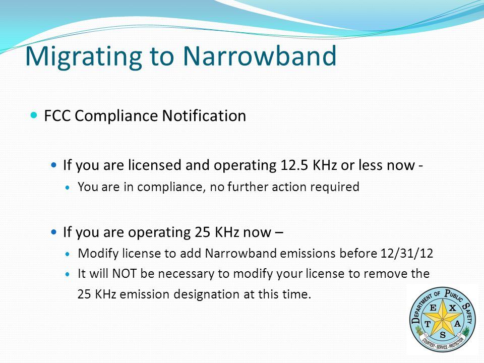 FCC Compliance Notification If you are licensed and operating 12.5 KHz or less now - You are in compliance, no further action required If you are operating 25 KHz now – Modify license to add Narrowband emissions before 12/31/12 It will NOT be necessary to modify your license to remove the 25 KHz emission designation at this time.