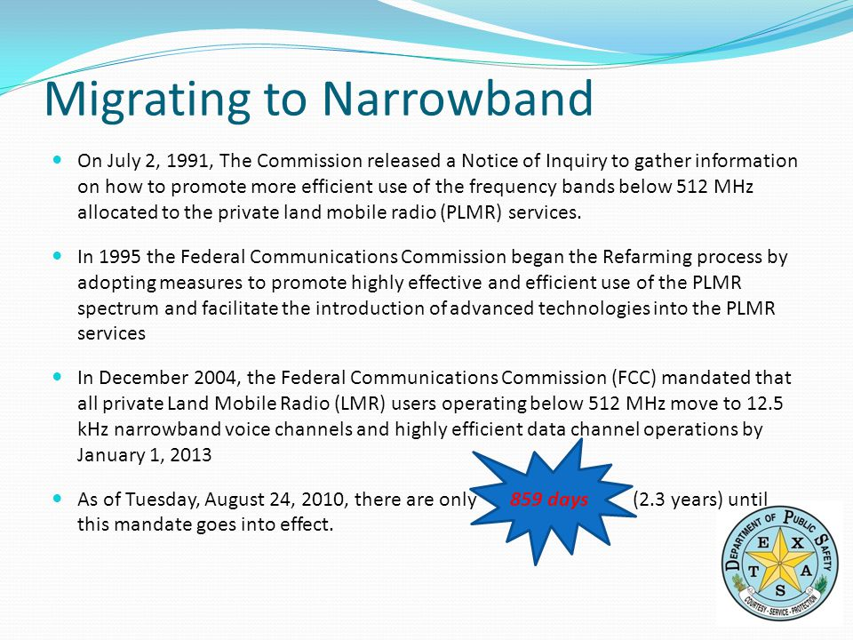 Migrating to Narrowband On July 2, 1991, The Commission released a Notice of Inquiry to gather information on how to promote more efficient use of the frequency bands below 512 MHz allocated to the private land mobile radio (PLMR) services.