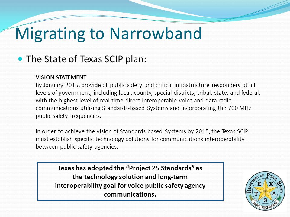 The State of Texas SCIP plan: Migrating to Narrowband VISION STATEMENT By January 2015, provide all public safety and critical infrastructure responders at all levels of government, including local, county, special districts, tribal, state, and federal, with the highest level of real-time direct interoperable voice and data radio communications utilizing Standards-Based Systems and incorporating the 700 MHz public safety frequencies.