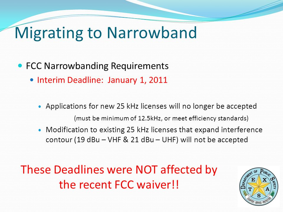 FCC Narrowbanding Requirements Interim Deadline: January 1, 2011 Applications for new 25 kHz licenses will no longer be accepted (must be minimum of 12.5kHz, or meet efficiency standards) Modification to existing 25 kHz licenses that expand interference contour (19 dBu – VHF & 21 dBu – UHF) will not be accepted These Deadlines were NOT affected by the recent FCC waiver!.