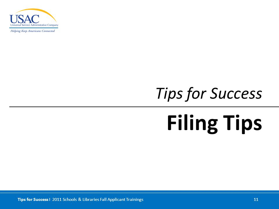 Tips for Success I 2011 Schools & Libraries Fall Applicant Trainings 11 Tips for Success Filing Tips