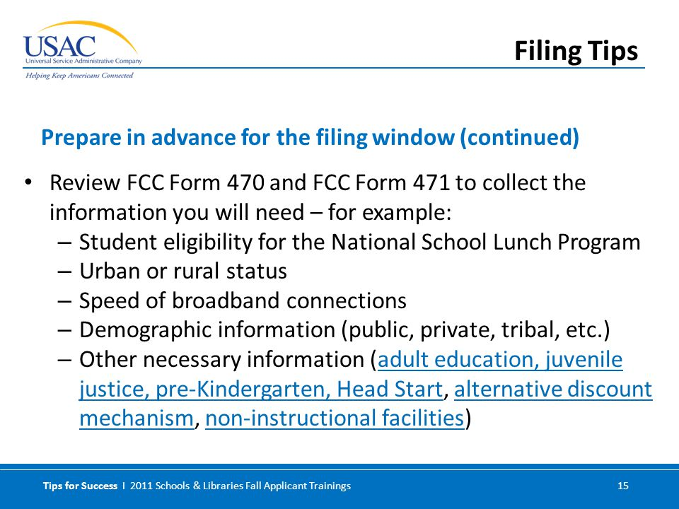 Tips for Success I 2011 Schools & Libraries Fall Applicant Trainings 15 Review FCC Form 470 and FCC Form 471 to collect the information you will need – for example: – Student eligibility for the National School Lunch Program – Urban or rural status – Speed of broadband connections – Demographic information (public, private, tribal, etc.) – Other necessary information (adult education, juvenile justice, pre-Kindergarten, Head Start, alternative discount mechanism, non-instructional facilities)adult education, juvenile justice, pre-Kindergarten, Head Startalternative discount mechanismnon-instructional facilities Prepare in advance for the filing window (continued) Filing Tips