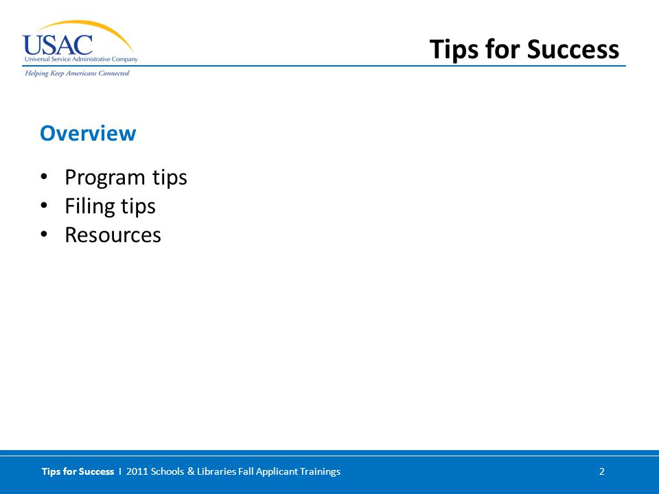 Tips for Success I 2011 Schools & Libraries Fall Applicant Trainings 2 Program tips Filing tips Resources Overview Tips for Success