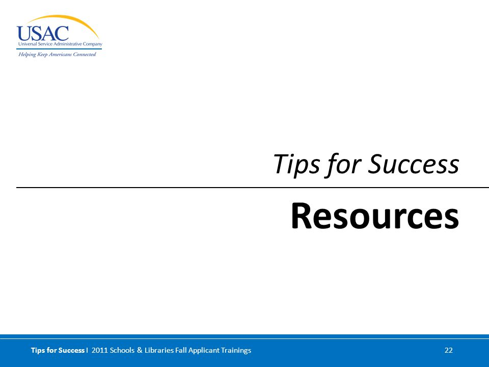 Tips for Success I 2011 Schools & Libraries Fall Applicant Trainings 22 Tips for Success Resources