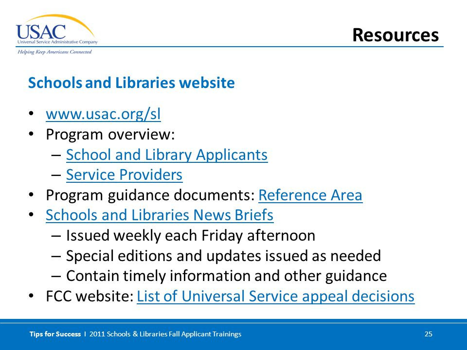 Tips for Success I 2011 Schools & Libraries Fall Applicant Trainings 25 www.usac.org/sl Program overview: – School and Library Applicants School and Library Applicants – Service Providers Service Providers Program guidance documents: Reference AreaReference Area Schools and Libraries News Briefs – Issued weekly each Friday afternoon – Special editions and updates issued as needed – Contain timely information and other guidance FCC website: List of Universal Service appeal decisionsList of Universal Service appeal decisions Schools and Libraries website Resources