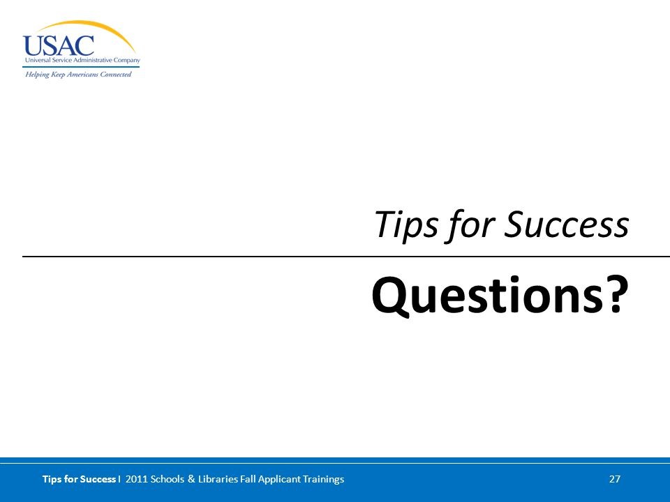 Tips for Success I 2011 Schools & Libraries Fall Applicant Trainings 27 Tips for Success Questions?
