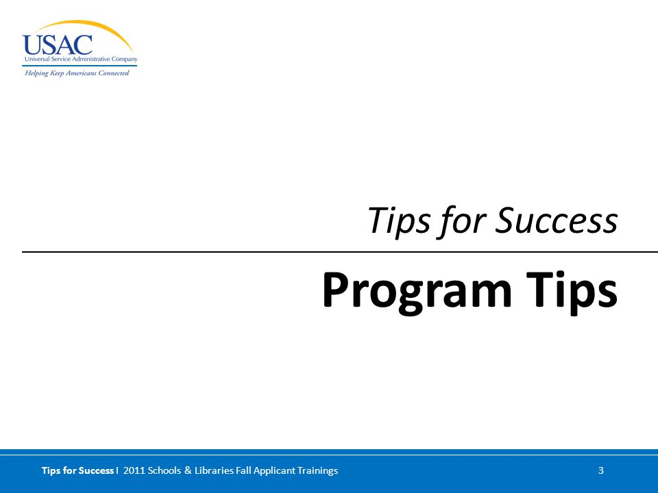 Tips for Success I 2011 Schools & Libraries Fall Applicant Trainings 3 Tips for Success Program Tips