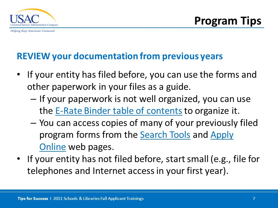 Tips for Success I 2011 Schools & Libraries Fall Applicant Trainings 7 If your entity has filed before, you can use the forms and other paperwork in your files as a guide.
