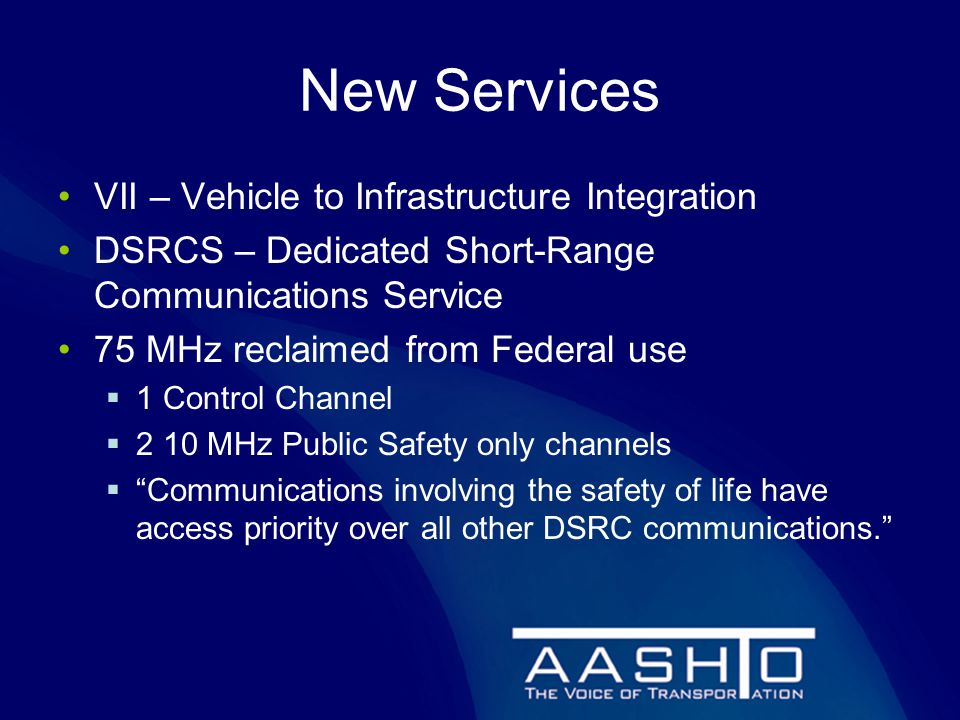 New Services VII – Vehicle to Infrastructure Integration DSRCS – Dedicated Short-Range Communications Service 75 MHz reclaimed from Federal use  1 Control Channel  2 10 MHz Public Safety only channels  Communications involving the safety of life have access priority over all other DSRC communications.