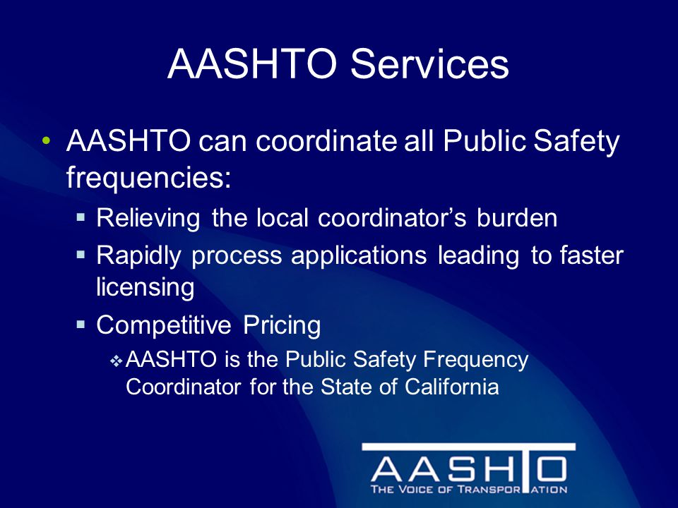 AASHTO Services AASHTO can coordinate all Public Safety frequencies:  Relieving the local coordinator's burden  Rapidly process applications leading to faster licensing  Competitive Pricing  AASHTO is the Public Safety Frequency Coordinator for the State of California