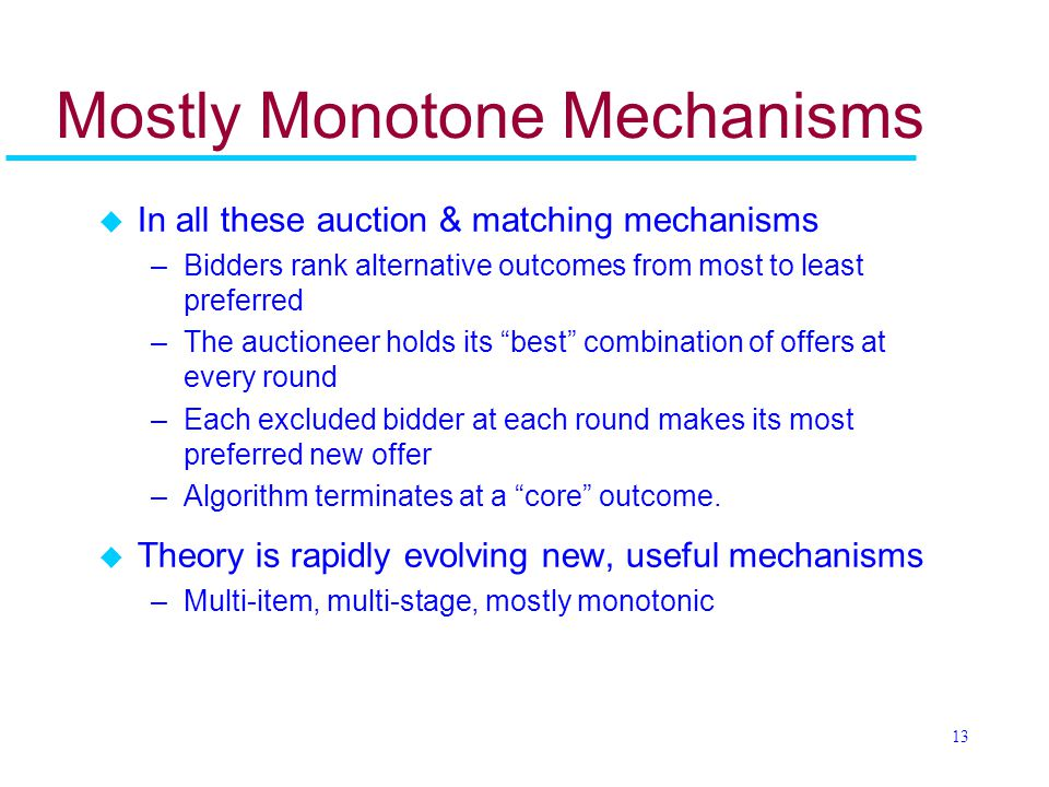 13 Mostly Monotone Mechanisms u In all these auction & matching mechanisms –Bidders rank alternative outcomes from most to least preferred –The auctioneer holds its best combination of offers at every round –Each excluded bidder at each round makes its most preferred new offer –Algorithm terminates at a core outcome.