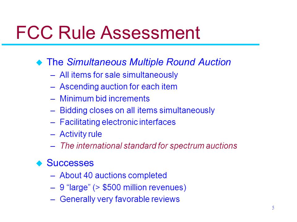 5 FCC Rule Assessment u The Simultaneous Multiple Round Auction –All items for sale simultaneously –Ascending auction for each item –Minimum bid increments –Bidding closes on all items simultaneously –Facilitating electronic interfaces –Activity rule –The international standard for spectrum auctions u Successes –About 40 auctions completed –9 large (> $500 million revenues) –Generally very favorable reviews