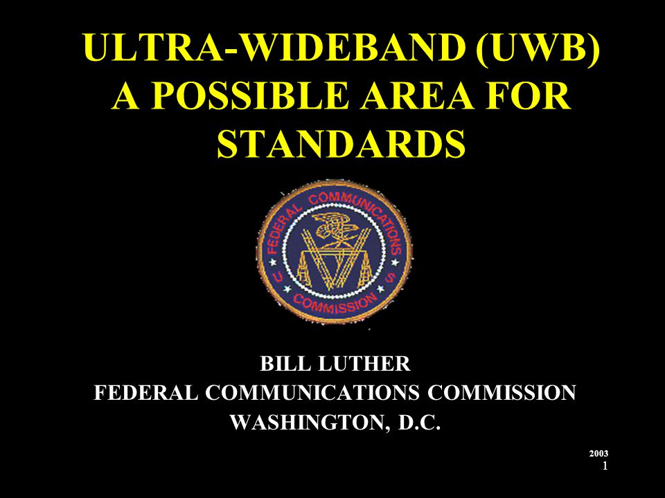 1 ULTRA-WIDEBAND (UWB) A POSSIBLE AREA FOR STANDARDS BILL LUTHER FEDERAL COMMUNICATIONS COMMISSION WASHINGTON, D.C.