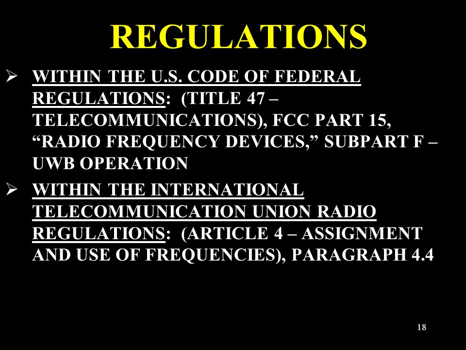 "18 REGULATIONS  WITHIN THE U.S. CODE OF FEDERAL REGULATIONS: (TITLE 47 – TELECOMMUNICATIONS), FCC PART 15, ""RADIO FREQUENCY DEVICES,"" SUBPART F – UWB"