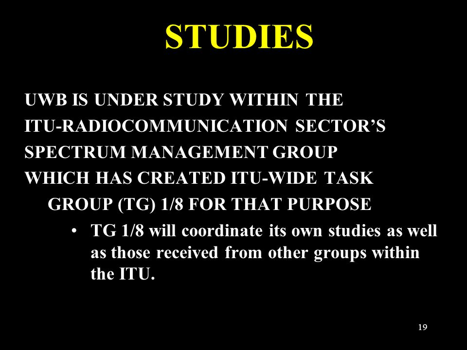 19 STUDIES UWB IS UNDER STUDY WITHIN THE ITU-RADIOCOMMUNICATION SECTOR'S SPECTRUM MANAGEMENT GROUP WHICH HAS CREATED ITU-WIDE TASK GROUP (TG) 1/8 FOR THAT PURPOSE TG 1/8 will coordinate its own studies as well as those received from other groups within the ITU.